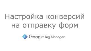 Google Tag Manager -  Настройка конверсий на отправку форм