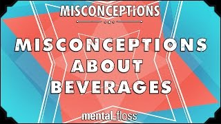 Misconceptions about Beverages - mental_floss on YouTube (Ep. 53)
