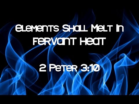 2 Peter 3:10 Elements Shall Melt With Fervent Heat