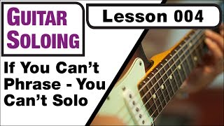 GUITAR SOLOING 004: If You Can't Phrase - You Can't Solo