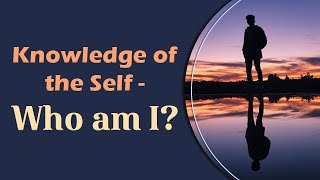 Knowledge of the Self - Who am I?