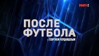 «После футбола с Георгием Черданцевым». Выпуск от ...