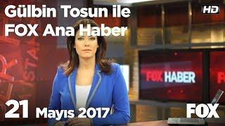 21 Mayıs 2017 Gülbin Tosun Ile FOX Ana Haber Hafta Sonu