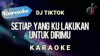 [Karaoke] Setiap yang kulakukan untuk dirimu - DJ REMIX TIKTOK   (Karaoke)