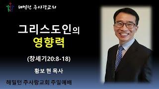 [창세기20:8-18 그리스도인의 영향력] 황보 현 목사 (2021년7월11일 주일예배)