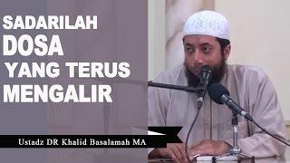 Dosa yang Terus Mengalir Jika kita Tidak Melakukan Hal Ini - Ustadz Khalid Basalamah