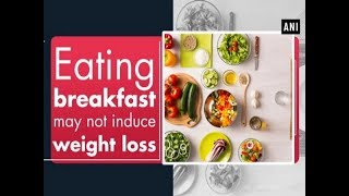 Eating breakfast may not induce weight loss