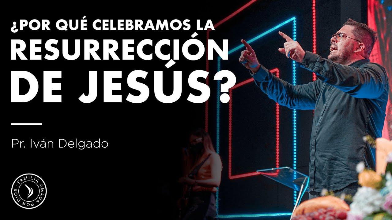 ¿ Por qué celebramos la resurrección de Jesús? -   Pastor Iván Delgado