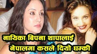 नायिका बिपना थापालाई नेपालमा कसले दियो धम्की - Nepali Actress Bipana Thapa In Nepal