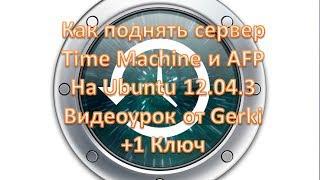 Как поднять сервер Time Machine и AFP На Ubuntu 12.04.3 Видеоурок от Gerki +1 Ключ