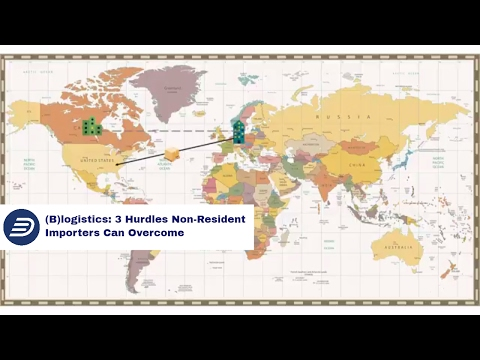 (B)logistics: 3 Hurdles Non-Resident Importers Can Overcome