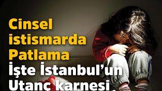 İşte İstanbul'un utanç karnesi: Çocukların cinsel istismarında patlama oldu