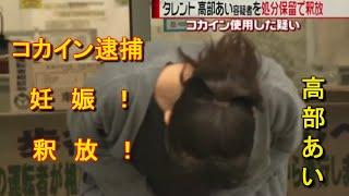 """【コカイン逮捕】高部あい、妊娠考慮し釈放!父親は""""麻薬スポンサー""""か..."""