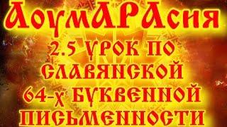 АоумАРАсия 2.5 УРОК ПО СЛАВЯНСКОЙ 64-х БУКВЕННОЙ ПИСЬМЕННОСТИ ДЛЯ ДЕТЕЙ И ИХ РОДИТЕЛЕЙ