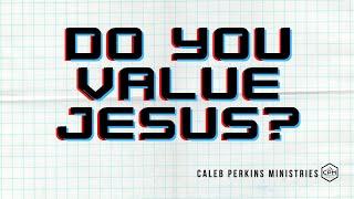 Do You Value Jesus?