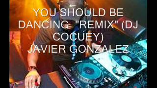 "YOU SHOULD BE DANCING""REMIX""(DJ COCUEY)JAVIER GONZALEZ"