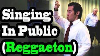 SINGING IN PUBLIC - REGGAETON!!