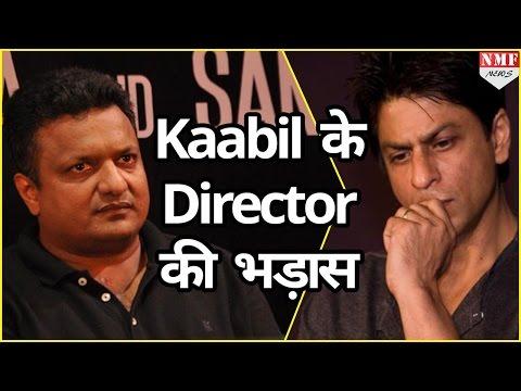 Kaabil के Director Sanjay Gupta ने निकाली Shahrukh khan पर भड़ास