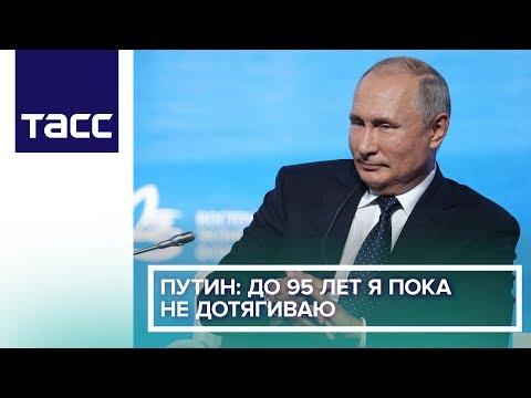 Путин: до 95 лет я пока не дотягиваю