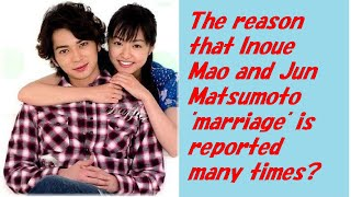 """The reason that Inoue Mao and Jun Matsumoto """"marriage"""" is reported many times?"""