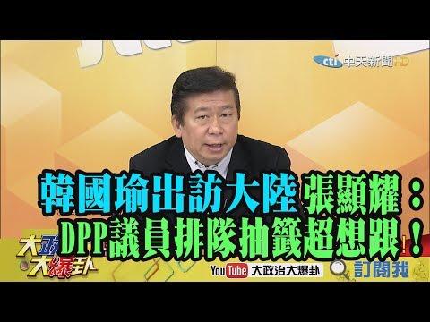 【精彩】韓國瑜出訪大陸 張顯耀:DPP議員排隊抽籤想去!