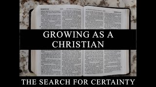 The Search for Certainty Part 20: Growing as a Christian