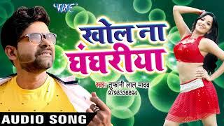 खोल ना घंघरिया Tufani Lal Yadav Khol Na Ghaghariya Superhit Bhojpuri Hit Songs 2017