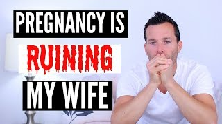 PREGNANCY IS RUINING MY WIFE