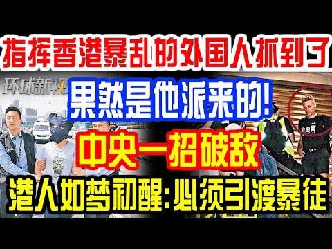 指挥香港暴乱的外国人抓到了!果然是他派来的!反对派急搬救兵!中央一招破敌!港人如梦初醒:必须引渡暴徒!