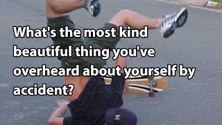 What's the most kind beautiful thing you've overheard about yourself by accident?