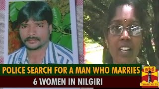 police search for a man who marries 6 women in nilgiri thanthi tv
