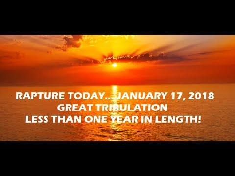 RAPTURE TODAY... GREAT TRIBULATION LESS THAN 1 YEAR - JANUARY 17, 2018