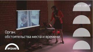 Орган: обстоятельства места и времени | Лекция Ксении Ануфриевой