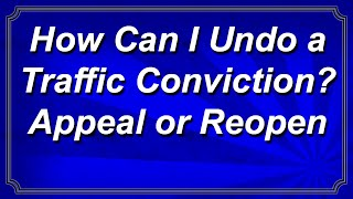 How Can I Undo a Traffic Conviction? - Appeal or Reopen