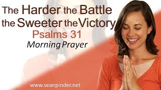 THE HARDER THE BATTLE, THE SWEETER THE VICTORY - PSALMS 31 - MORNING PRAYER