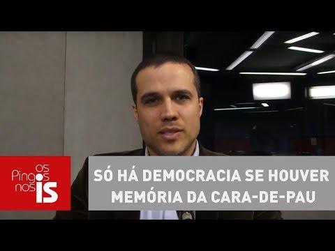 Felipe Moura Brasil: Só Há Democracia Se Houver Memória Da Cara-de-pau