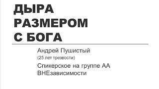 Дыра размером с Бога. Андрей Пушистый (трезвый 25 лет), спикерское АА