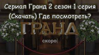 Сериал Гранд 2 сезон 1 серия (Скачать) Где посмотреть?