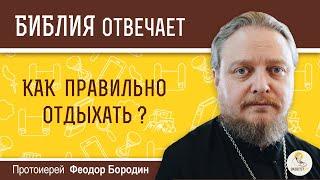Как правильно отдыхать?  Библия отвечает. Протоиерей  Феодор Бородин