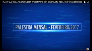 PALESTRA MENSAL FEVEREIRO/2017 - PALESTRANTE DRA. DEUSA SAMÚ - TEMA: DESPERTAR É PRECISO