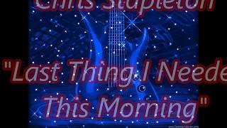 Chris Stapleton   Last thing I needed this morning