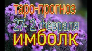 ТАРО-ПРОГНОЗ 27-2 ФЕВРАЛЯ 2020 ГОД ИМБОЛК