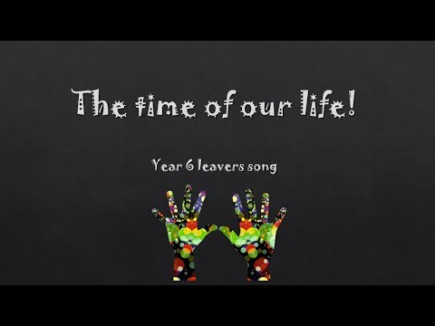 Year 6 Leavers Song: The time of our life...