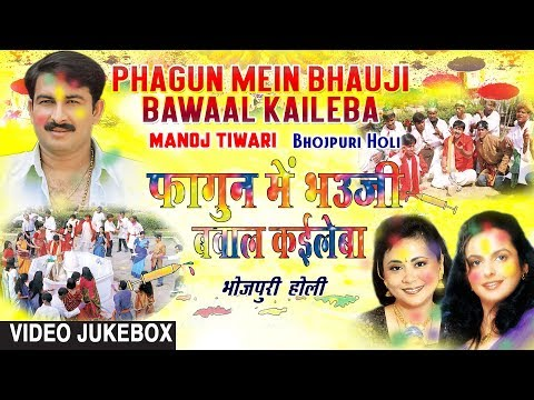 PHAGUN MEIN BHAUJI BAWAAL KAILEBA | HOLI SONGS VIDEO JUKEBOX | MANOJ TIWARI