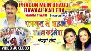 PHAGUN MEIN BHAUJI BAWAAL KAILEBA | HOLI SONGS VIDEO JUKEBOX | MANOJ TIWARI.mp3