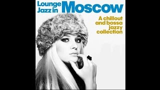Lounge Jazz In Moscow - Chillout Bossa Jazzy Collection Relaxing Dinner Music HQ