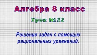 Алгебра 8 класс (Урок№32 - Решение задач с помощью рациональных уравнений.)