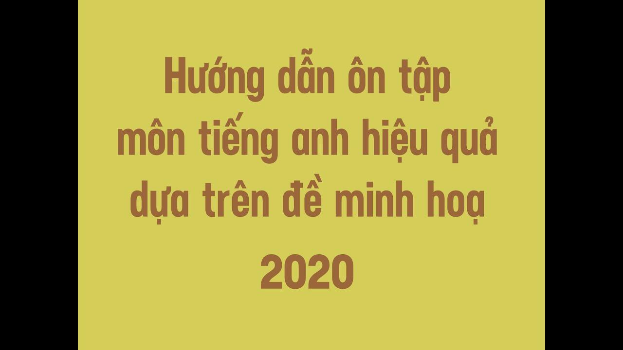 HƯỚNG DẪN ÔN TẬP HIỆU QUẢ DỰA TRÊN ĐỀ MINH HOẠ 2020 – TIẾNG ANH THPT //thầy Cảnh//