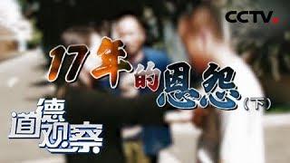 《道德观察(日播版)》 20190507 17年的恩怨(下)| CCTV社会与法
