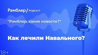Каклечили Навального?   «Рамблер, какие новости?» – Рамблер подкаст